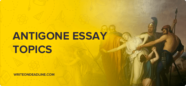 ANTIGONE ESSAY TOPICS