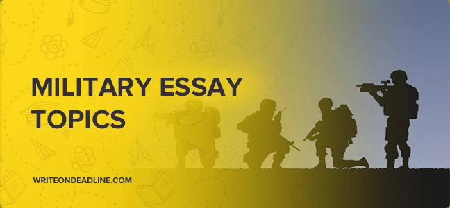 MILITARY ESSAY TOPICS